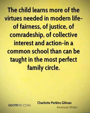 The child learns more of the virtues needed in modern life-of fairness, of justice, of comradeship, of collective interest and action-in a common school than can be taught in the most perfect family circle.