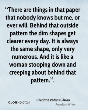 """""""There are things in that paper that nobody knows but me, or ever will. Behind that outside pattern the dim shapes get clearer every day. It is always the same shape, only very numerous. And it is like a woman stooping down and creeping about behind that pattern.""""."""