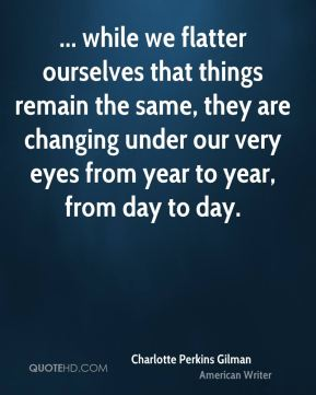 Charlotte Perkins Gilman - ... while we flatter ourselves that things remain the same, they are changing under our very eyes from year to year, from day to day.
