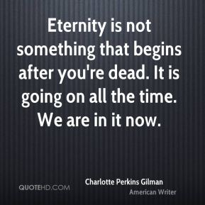 Charlotte Perkins Gilman - Eternity is not something that begins after you're dead. It is going on all the time. We are in it now.
