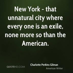 Charlotte Perkins Gilman - New York - that unnatural city where every one is an exile, none more so than the American.