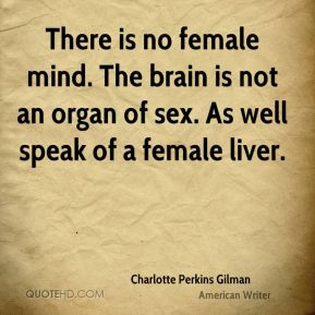 Charlotte Perkins Gilman - There is no female mind. The brain is not an organ of sex. As well speak of a female liver.
