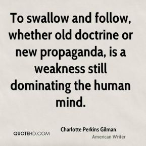 Charlotte Perkins Gilman - To swallow and follow, whether old doctrine or new propaganda, is a weakness still dominating the human mind.