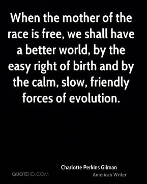 Charlotte Perkins Gilman - When the mother of the race is free, we shall have a better world, by the easy right of birth and by the calm, slow, friendly forces of evolution.