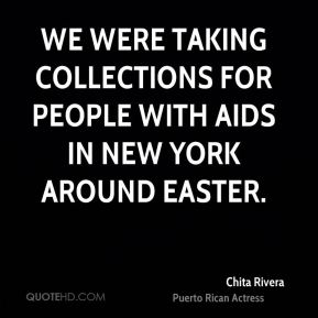 Chita Rivera - We were taking collections for people with AIDS in New York around Easter.