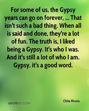 Chita Rivera - For some of us, the Gypsy years can go on forever, ... That isn't such a bad thing. When all is said and done, they're a lot of fun. The truth is, I liked being a Gypsy. It's who I was. And it's still a lot of who I am. Gypsy, it's a good word.