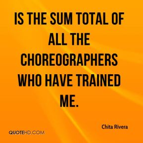 is the sum total of all the choreographers who have trained me.