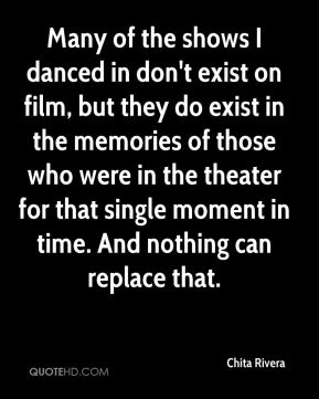 Chita Rivera - Many of the shows I danced in don't exist on film, but they do exist in the memories of those who were in the theater for that single moment in time. And nothing can replace that.