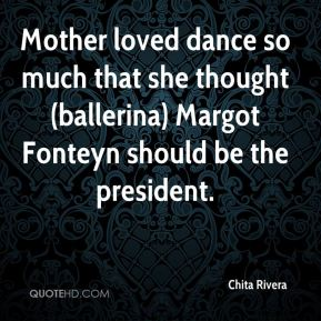 Mother loved dance so much that she thought (ballerina) Margot Fonteyn should be the president.