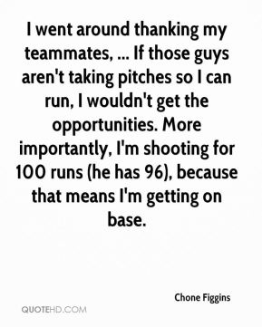 Chone Figgins - I went around thanking my teammates, ... If those guys aren't taking pitches so I can run, I wouldn't get the opportunities. More importantly, I'm shooting for 100 runs (he has 96), because that means I'm getting on base.
