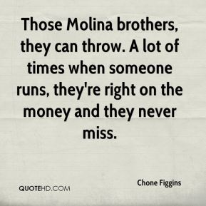 Chone Figgins - Those Molina brothers, they can throw. A lot of times when someone runs, they're right on the money and they never miss.
