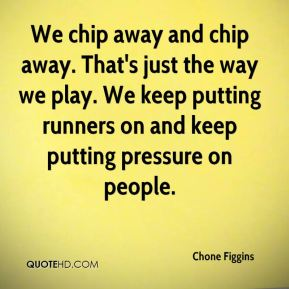We chip away and chip away. That's just the way we play. We keep putting runners on and keep putting pressure on people.