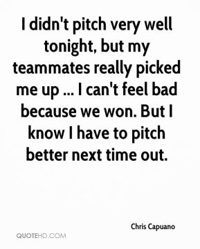 Chris Capuano - I didn't pitch very well tonight, but my teammates really picked me up ... I can't feel bad because we won. But I know I have to pitch better next time out.