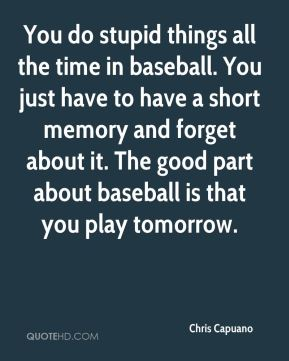 Chris Capuano - You do stupid things all the time in baseball. You just have to have a short memory and forget about it. The good part about baseball is that you play tomorrow.