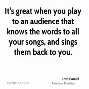 It's great when you play to an audience that knows the words to all your songs, and sings them back to you.