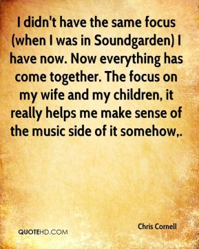 I didn't have the same focus (when I was in Soundgarden) I have now. Now everything has come together. The focus on my wife and my children, it really helps me make sense of the music side of it somehow.