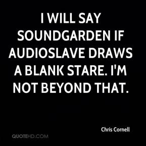 I will say Soundgarden if Audioslave draws a blank stare. I'm not beyond that.