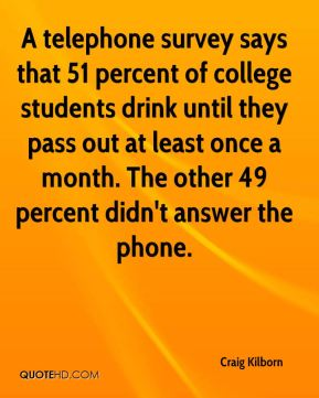 A telephone survey says that 51 percent of college students drink until they pass out at least once a month. The other 49 percent didn't answer the phone.