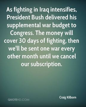 Craig Kilborn - As fighting in Iraq intensifies, President Bush delivered his supplemental war budget to Congress. The money will cover 30 days of fighting, then we'll be sent one war every other month until we cancel our subscription.