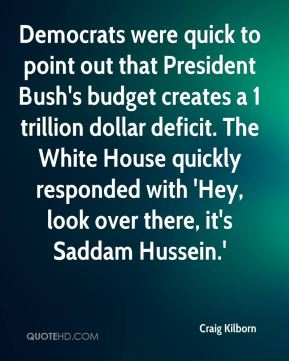 Craig Kilborn - Democrats were quick to point out that President Bush's budget creates a 1 trillion dollar deficit. The White House quickly responded with 'Hey, look over there, it's Saddam Hussein.'