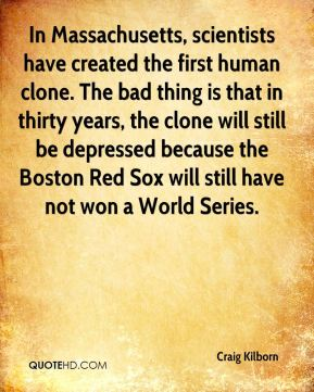 In Massachusetts, scientists have created the first human clone. The bad thing is that in thirty years, the clone will still be depressed because the Boston Red Sox will still have not won a World Series.