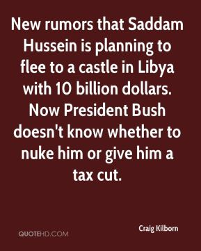 Craig Kilborn - New rumors that Saddam Hussein is planning to flee to a castle in Libya with 10 billion dollars. Now President Bush doesn't know whether to nuke him or give him a tax cut.