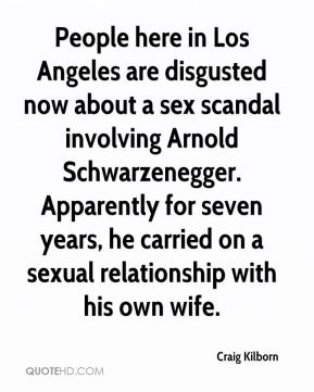 Craig Kilborn - People here in Los Angeles are disgusted now about a sex scandal involving Arnold Schwarzenegger. Apparently for seven years, he carried on a sexual relationship with his own wife.