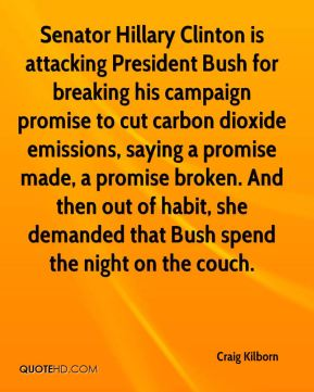 Craig Kilborn - Senator Hillary Clinton is attacking President Bush for breaking his campaign promise to cut carbon dioxide emissions, saying a promise made, a promise broken. And then out of habit, she demanded that Bush spend the night on the couch.
