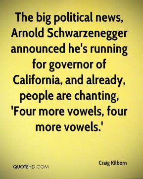 Craig Kilborn - The big political news, Arnold Schwarzenegger announced he's running for governor of California, and already, people are chanting, 'Four more vowels, four more vowels.'