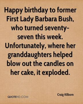 Craig Kilborn - Happy birthday to former First Lady Barbara Bush, who turned seventy-seven this week. Unfortunately, where her granddaughters helped blow out the candles on her cake, it exploded.
