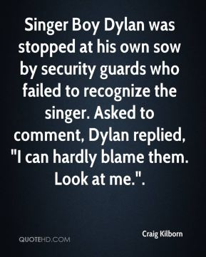"Craig Kilborn - Singer Boy Dylan was stopped at his own sow by security guards who failed to recognize the singer. Asked to comment, Dylan replied, ""I can hardly blame them. Look at me.""."