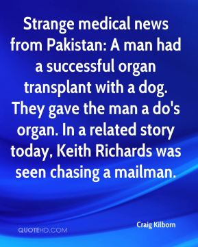 Strange medical news from Pakistan: A man had a successful organ transplant with a dog. They gave the man a do's organ. In a related story today, Keith Richards was seen chasing a mailman.
