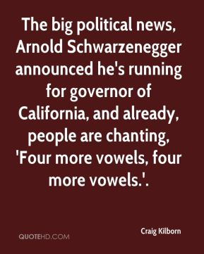 The big political news, Arnold Schwarzenegger announced he's running for governor of California, and already, people are chanting, 'Four more vowels, four more vowels.'.