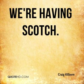 we're having Scotch.