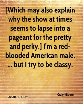 [Which may also explain why the show at times seems to lapse into a pageant for the pretty and perky.] I'm a red-blooded American male, ... but I try to be classy.