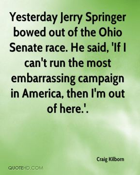 Craig Kilborn - Yesterday Jerry Springer bowed out of the Ohio Senate race. He said, 'If I can't run the most embarrassing campaign in America, then I'm out of here.'.
