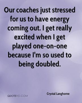Crystal Langhorne - Our coaches just stressed for us to have energy coming out. I get really excited when I get played one-on-one because I'm so used to being doubled.