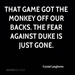 Crystal Langhorne - That game got the monkey off our backs. The fear against Duke is just gone.