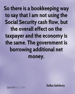 Dallas Salisbury - So there is a bookkeeping way to say that I am not using the Social Security cash flow, but the overall effect on the taxpayer and the economy is the same. The government is borrowing additional net money.