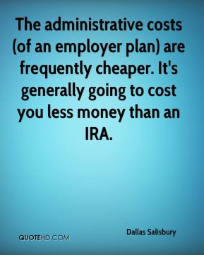 Dallas Salisbury - The administrative costs (of an employer plan) are frequently cheaper. It's generally going to cost you less money than an IRA.