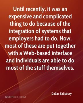 Dallas Salisbury - Until recently, it was an expensive and complicated thing to do because of the integration of systems that employers had to do. Now, most of these are put together with a Web-based interface and individuals are able to do most of the stuff themselves.
