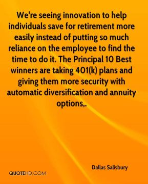 Dallas Salisbury - We're seeing innovation to help individuals save for retirement more easily instead of putting so much reliance on the employee to find the time to do it. The Principal 10 Best winners are taking 401(k) plans and giving them more security with automatic diversification and annuity options.