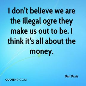 I don't believe we are the illegal ogre they make us out to be. I think it's all about the money.