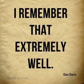 Dan Davis - I remember that extremely well.