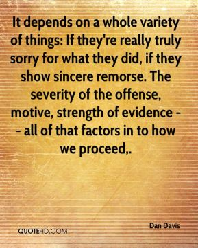 It depends on a whole variety of things: If they're really truly sorry for what they did, if they show sincere remorse. The severity of the offense, motive, strength of evidence -- all of that factors in to how we proceed.