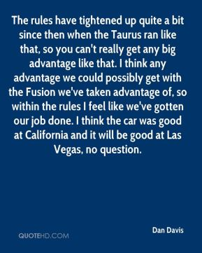 The rules have tightened up quite a bit since then when the Taurus ran like that, so you can't really get any big advantage like that. I think any advantage we could possibly get with the Fusion we've taken advantage of, so within the rules I feel like we've gotten our job done. I think the car was good at California and it will be good at Las Vegas, no question.