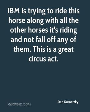 IBM is trying to ride this horse along with all the other horses it's riding and not fall off any of them. This is a great circus act.
