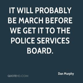 It will probably be March before we get it to the Police Services board.