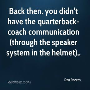 Back then, you didn't have the quarterback-coach communication (through the speaker system in the helmet).