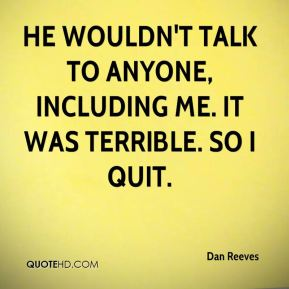 He wouldn't talk to anyone, including me. It was terrible. So I quit.